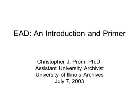 EAD: An Introduction and Primer Christopher J. Prom, Ph.D. Assistant University Archivist University of Illinois Archives July 7, 2003.