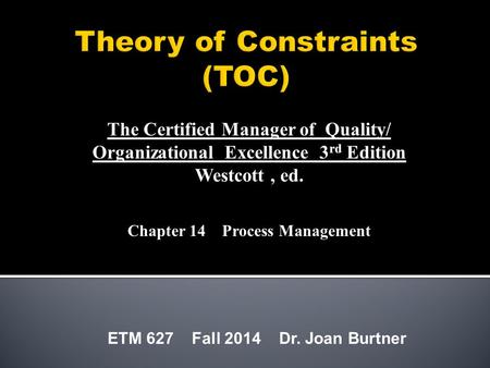 ETM 627 Fall 2014 Dr. Joan Burtner The Certified Manager of Quality/ Organizational Excellence 3 rd Edition Westcott, ed. Chapter 14 Process Management.