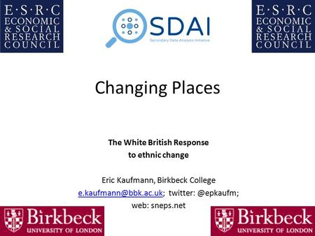 Changing Places The White British Response to ethnic change Eric Kaufmann, Birkbeck College