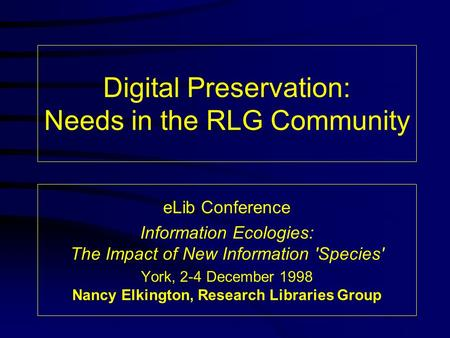 Digital Preservation: Needs in the RLG Community eLib Conference Information Ecologies: The Impact of New Information 'Species' York, 2-4 December 1998.