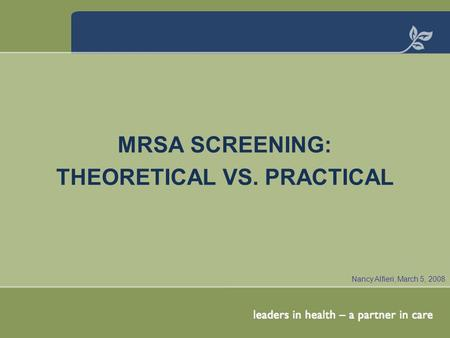 MRSA SCREENING: THEORETICAL VS. PRACTICAL Nancy Alfieri, March 5, 2008.