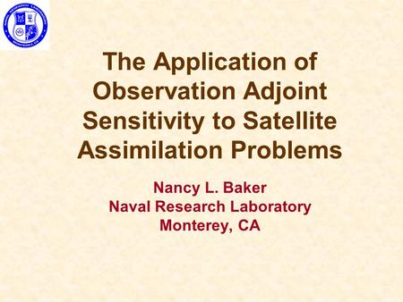 The Application of Observation Adjoint Sensitivity to Satellite Assimilation Problems Nancy L. Baker Naval Research Laboratory Monterey, CA.