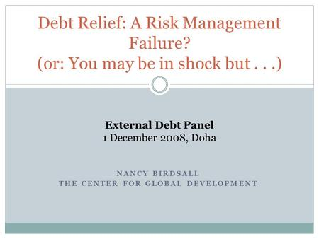 NANCY BIRDSALL THE CENTER FOR GLOBAL DEVELOPMENT Debt Relief: A Risk Management Failure? (or: You may be in shock but...) External Debt Panel 1 December.