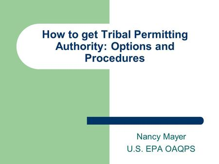 How to get Tribal Permitting Authority: Options and Procedures Nancy Mayer U.S. EPA OAQPS.