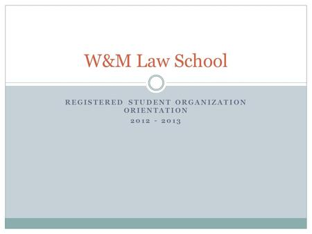 REGISTERED STUDENT ORGANIZATION ORIENTATION 2012 - 2013 W&M Law School.
