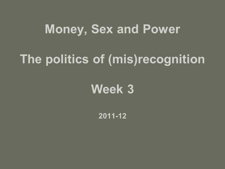 Money, Sex and Power The politics of (mis)recognition Week 3 2011-12.