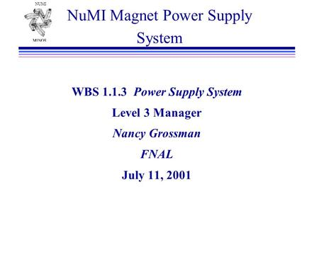 NUMI NuMI Magnet Power Supply System WBS 1.1.3 Power Supply System Level 3 Manager Nancy Grossman FNAL July 11, 2001.