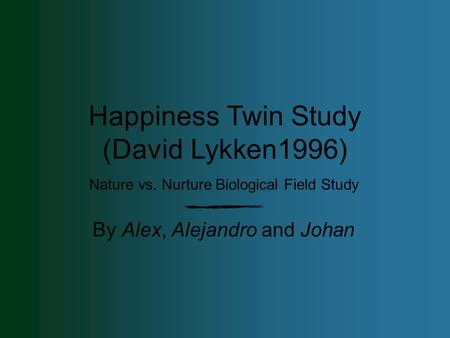 Nature vs. Nurture Biological Field Study By Alex, Alejandro and Johan Happiness Twin Study (David Lykken1996)
