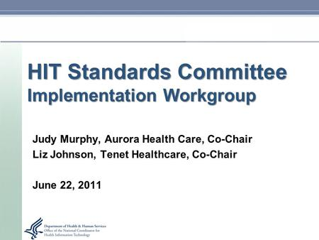 HIT Standards Committee Implementation Workgroup Judy Murphy, Aurora Health Care, Co-Chair Liz Johnson, Tenet Healthcare, Co-Chair June 22, 2011.