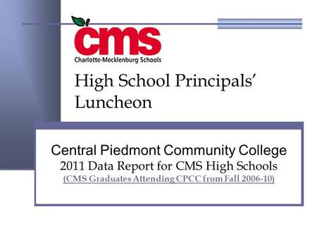 Central Piedmont Community College 2011 Data Report for CMS High Schools (CMS Graduates Attending CPCC from Fall 2006-10) High School Principals' Luncheon.
