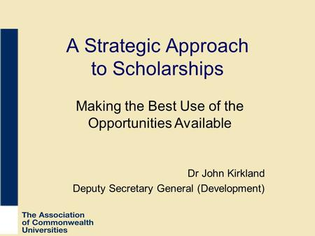 A Strategic Approach to Scholarships Dr John Kirkland Deputy Secretary General (Development) Making the Best Use of the Opportunities Available.