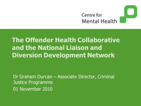The Offender Health Collaborative and the National Liaison and Diversion Development Network Dr Graham Durcan – Associate Director, Criminal Justice Programme.