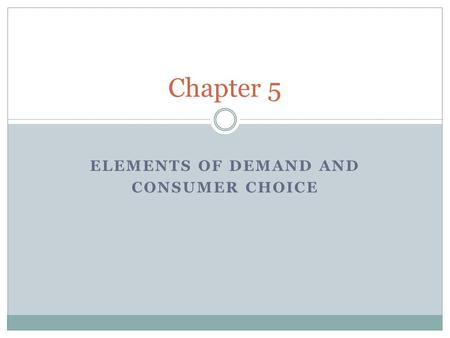 Chapter 5 ELEMENTS OF DEMAND AND CONSUMER CHOICE.