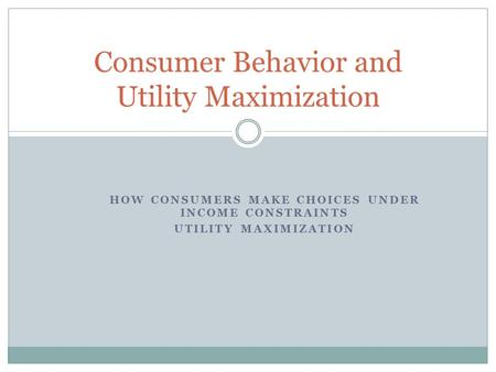Consumer Behavior and Utility Maximization HOW CONSUMERS MAKE CHOICES UNDER INCOME CONSTRAINTS UTILITY MAXIMIZATION.