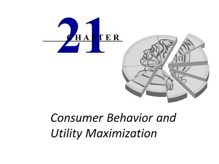 Consumer Behavior and Utility Maximization 21 C H A P T E R.