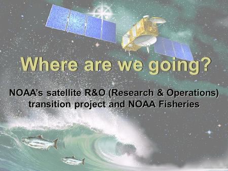 Where are we going? NOAA's satellite R&O (Research & Operations) transition project and NOAA Fisheries.