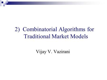 2) Combinatorial Algorithms for Traditional Market Models Vijay V. Vazirani.