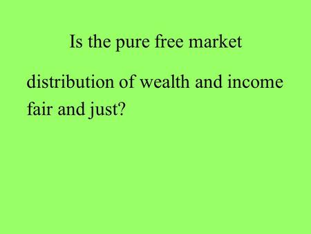Is the pure free market distribution of wealth and income fair and just?