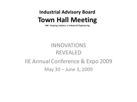Industrial Advisory Board Town Hall Meeting IAB - Keeping Industry in Industrial Engineering INNOVATIONS REVEALED IIE Annual Conference & Expo 2009 May.