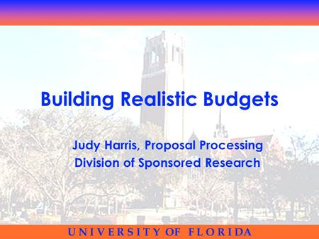 U N I V E R S I T Y OF F L O R I DA Building Realistic Budgets Judy Harris, Proposal Processing Division of Sponsored Research.