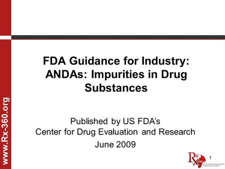 1 FDA Guidance for Industry: ANDAs: Impurities in Drug Substances www.Rx-360.org Published by US FDA's Center for Drug Evaluation and Research June 2009.