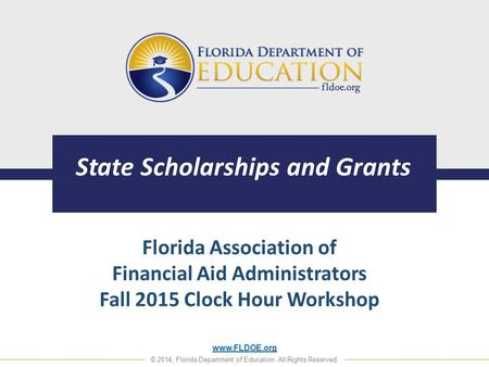 Www.FLDOE.org © 2014, Florida Department of Education. All Rights Reserved. State Scholarships and Grants Florida Association of Financial Aid Administrators.