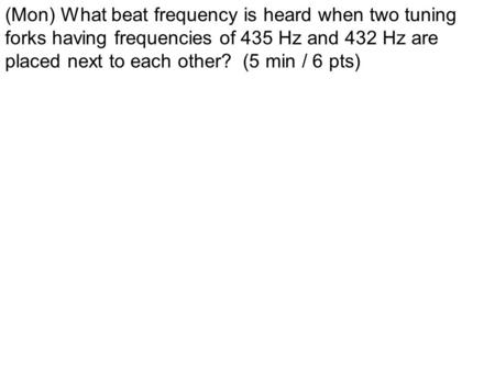 (Mon) What beat frequency is heard when two tuning forks having frequencies of 435 Hz and 432 Hz are placed next to each other? (5 min / 6 pts)