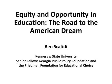 Equity and Opportunity in Education: The Road to the American Dream Ben Scafidi Kennesaw State University Senior Fellow: Georgia Public Policy Foundation.