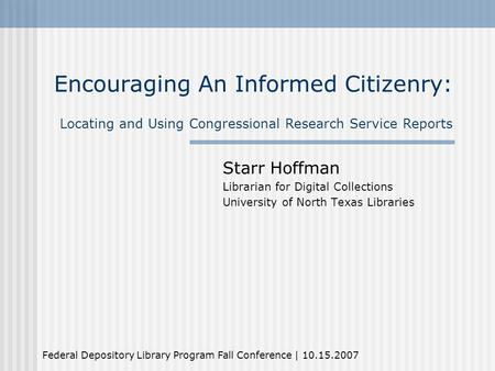 Encouraging An Informed Citizenry: Locating and Using Congressional Research Service Reports Starr Hoffman Librarian for Digital Collections University.