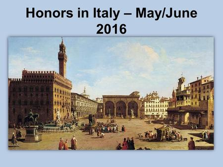 Honors in Italy – May/June 2016. Honors in Italy May 23 – June 6, 2016 (Roughly) Rome Vatican City Ostia Antica Florence Ravenna Pisa Optional: Venice.