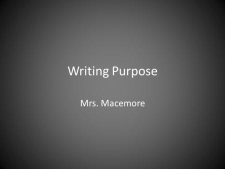 "Writing Purpose Mrs. Macemore. The First Question of Writing ""Why am I writing?"""