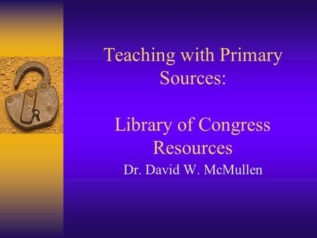 Teaching with Primary Sources: Library of Congress Resources Dr. David W. McMullen.