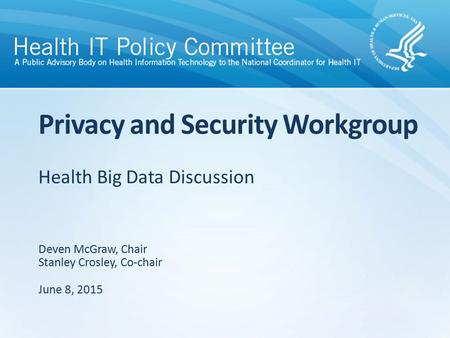 Health Big Data Discussion Privacy and Security Workgroup Deven McGraw, Chair Stanley Crosley, Co-chair June 8, 2015.