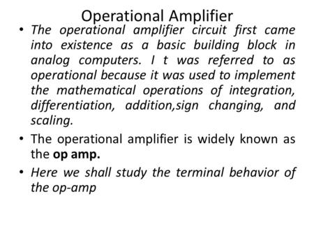 Operational Amplifier The operational amplifier circuit first came into existence as a basic building block in analog computers. I t was referred to as.
