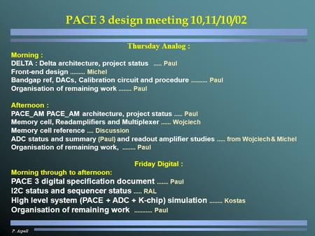 P. Aspell PACE 3 design meeting 10,11/10/02 Thursday Analog : Morning : DELTA : Delta architecture, project status..... Paul Front-end design.........