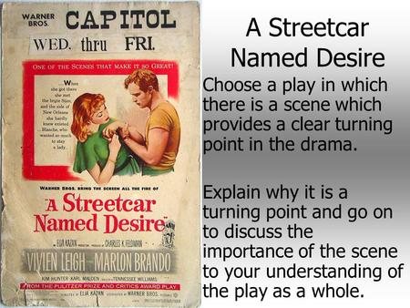 A Streetcar Named Desire Choose a play in which there is a scene which provides a clear turning point in the drama. Explain why it is a turning point and.