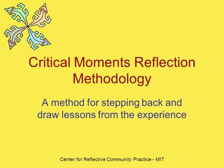 Center for Reflective Community Practice - MIT Critical Moments Reflection Methodology A method for stepping back and draw lessons from the experience.