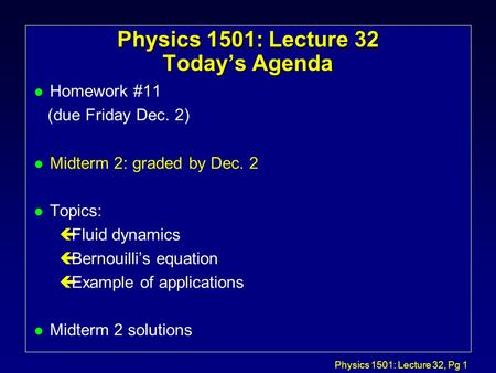 Physics 1501: Lecture 32, Pg 1 Physics 1501: Lecture 32 Today's Agenda l Homework #11 (due Friday Dec. 2) l Midterm 2: graded by Dec. 2 l Topics: çFluid.