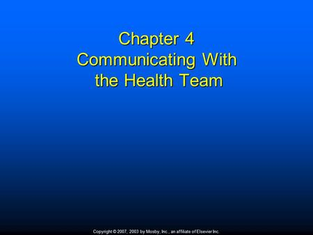Copyright © 2007, 2003 by Mosby, Inc., an affiliate of Elsevier Inc. Chapter 4 Communicating With the Health Team.