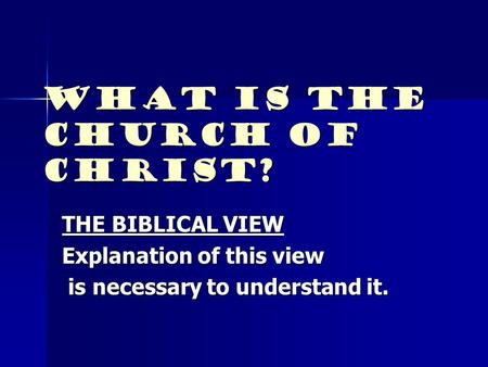 What Is The Church Of Christ? THE BIBLICAL VIEW Explanation of this view is necessary to understand it. is necessary to understand it.