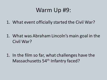 Warm Up #9: 1.What event officially started the Civil War? 1.What was Abraham Lincoln's main goal in the Civil War? 1.In the film so far, what challenges.