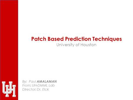 Patch Based Prediction Techniques University of Houston By: Paul AMALAMAN From: UH-DMML Lab Director: Dr. Eick.