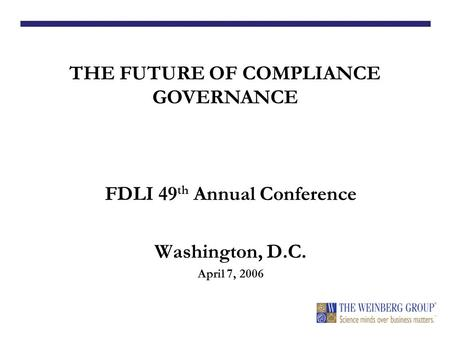 FDLI 49 th Annual Conference Washington, D.C. April 7, 2006 THE FUTURE OF COMPLIANCE GOVERNANCE Michael A. Swit, Esq. Vice President, Life Sciences.