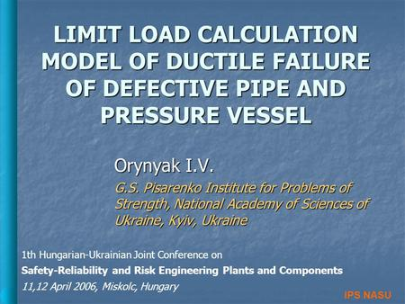 LIMIT LOAD CALCULATION MODEL OF DUCTILE FAILURE OF DEFECTIVE PIPE AND PRESSURE VESSEL Orynyak I.V. G.S. Pisarenko Institute for Problems of Strength, National.