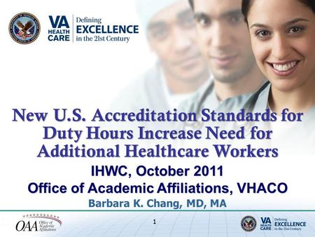 IHWC, October 2011 Office of Academic Affiliations, VHACO Barbara K. Chang, MD, MA 1 New U.S. Accreditation Standards for Duty Hours Increase Need for.