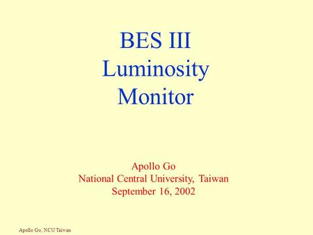 Apollo Go, NCU Taiwan BES III Luminosity Monitor Apollo Go National Central University, Taiwan September 16, 2002.