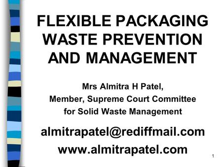 1 FLEXIBLE PACKAGING WASTE PREVENTION AND MANAGEMENT Mrs Almitra H Patel, Member, Supreme Court Committee for Solid Waste Management