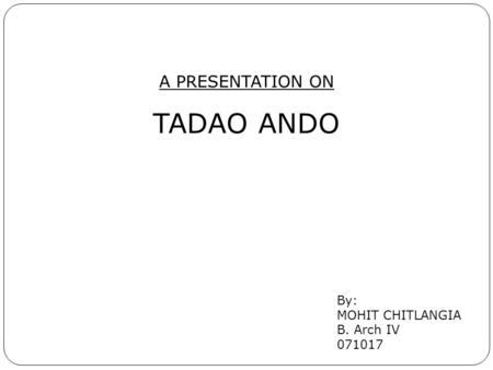 A PRESENTATION ON TADAO ANDO By: MOHIT CHITLANGIA B. Arch IV 071017.