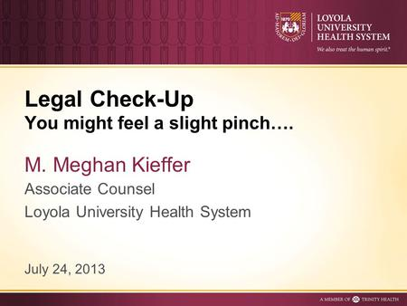 Legal Check-Up You might feel a slight pinch…. M. Meghan Kieffer Associate Counsel Loyola University Health System July 24, 2013.