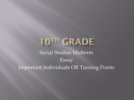 Social Studies Midterm Essay Important Individuals OR Turning Points.